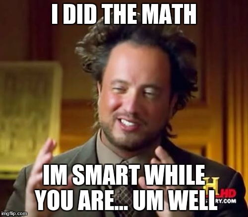 Ancient Aliens Meme | I DID THE MATH IM SMART WHILE YOU ARE... UM WELL | image tagged in memes,ancient aliens | made w/ Imgflip meme maker