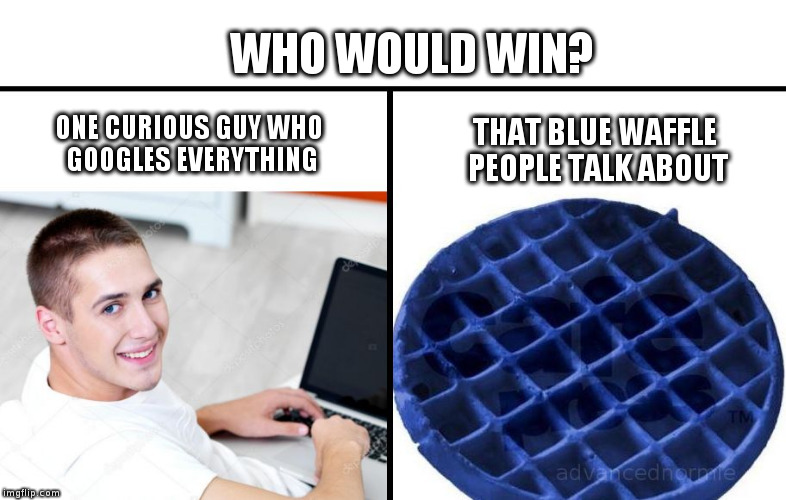 WHO WOULD WIN? ONE CURIOUS GUY WHO GOOGLES EVERYTHING THAT BLUE WAFFLE PEOPLE TALK ABOUT | image tagged in blue-waffle | made w/ Imgflip meme maker