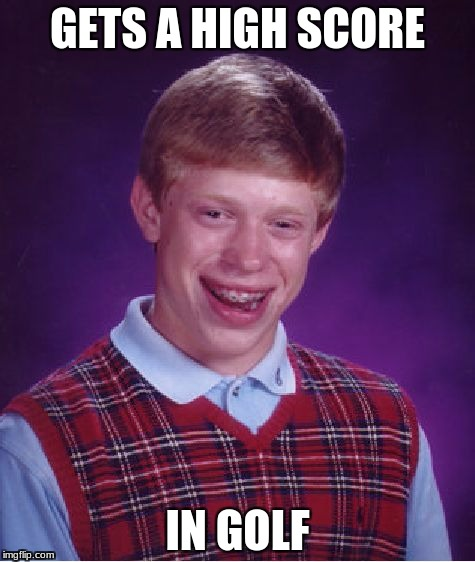Bad Luck Brian Meme | GETS A HIGH SCORE IN GOLF | image tagged in memes,bad luck brian | made w/ Imgflip meme maker
