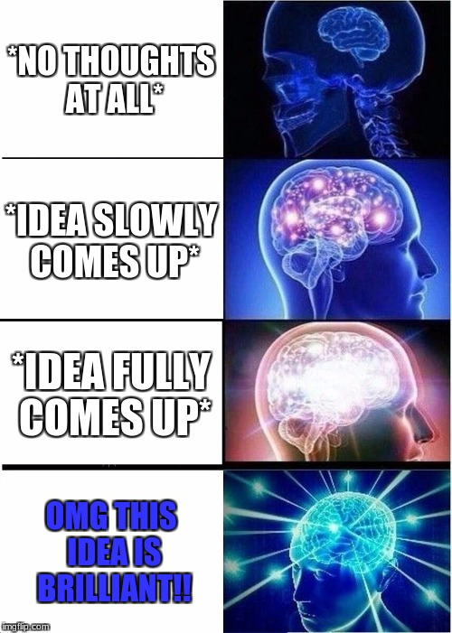 Expanding Brain Meme | *NO THOUGHTS AT ALL* *IDEA SLOWLY COMES UP* *IDEA FULLY COMES UP* OMG THIS IDEA IS BRILLIANT!! | image tagged in memes,expanding brain | made w/ Imgflip meme maker