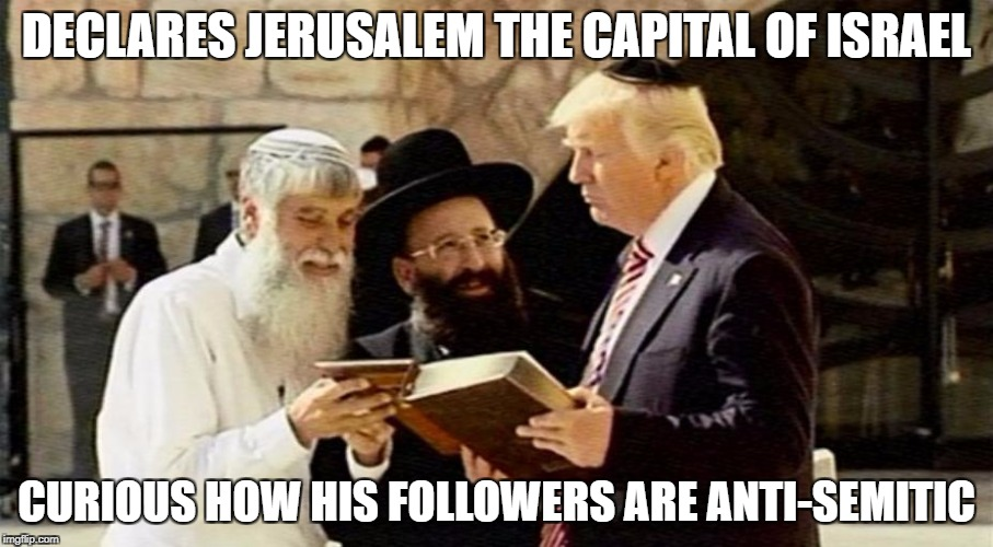Declares Jerusalem the capital of Israel - curious how his followers are anti-Semitic |  DECLARES JERUSALEM THE CAPITAL OF ISRAEL; CURIOUS HOW HIS FOLLOWERS ARE ANTI-SEMITIC | image tagged in trump jerusalem book,trump,trump voters,jerusalem,anti-semitic | made w/ Imgflip meme maker