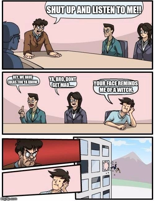 Boardroom Meeting Suggestion Meme | SHUT UP AND LISTEN TO ME!! HEY, WE HAVE IDEAS TOO YA KNOW. YA, BRO, DONT GET MAD..... YOUR FACE REMINDS ME OF A WITCH. | image tagged in memes,boardroom meeting suggestion | made w/ Imgflip meme maker