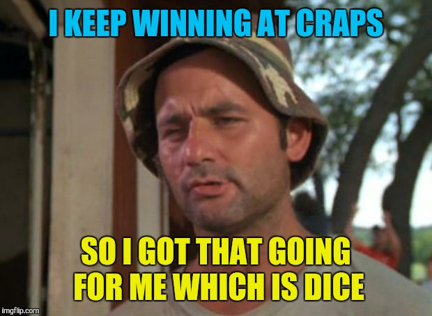 So I Got That Goin For Me Which Is Nice Meme | I KEEP WINNING AT CRAPS SO I GOT THAT GOING FOR ME WHICH IS DICE | image tagged in memes,so i got that goin for me which is nice,dice,craps,gambling | made w/ Imgflip meme maker