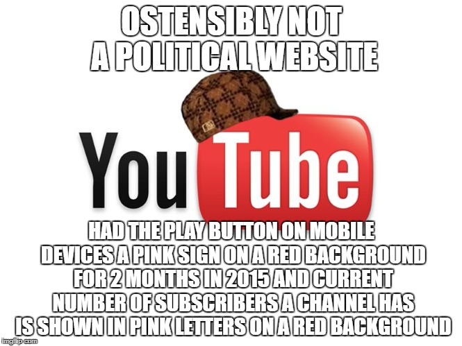 Welcome To Silicon Valley | OSTENSIBLY NOT A POLITICAL WEBSITE HAD THE PLAY BUTTON ON MOBILE DEVICES A PINK SIGN ON A RED BACKGROUND FOR 2 MONTHS IN 2015 AND CURRENT NU | image tagged in scumbag youtube,gay marriage | made w/ Imgflip meme maker