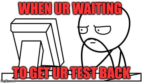 Waiting GG | WHEN UR WAITING TO GET UR TEST BACK | image tagged in waiting gg | made w/ Imgflip meme maker