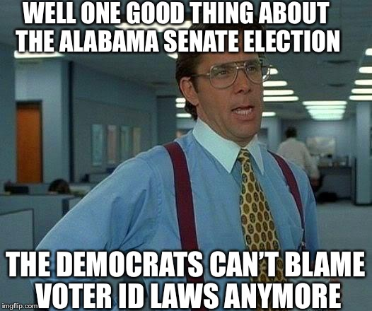 That Would Be Great Meme | WELL ONE GOOD THING ABOUT THE ALABAMA SENATE ELECTION THE DEMOCRATS CAN'T BLAME VOTER ID LAWS ANYMORE | image tagged in memes,alabama,senate,democratic party,liberal logic,voter id | made w/ Imgflip meme maker