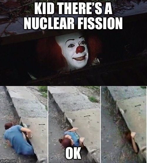 Hide! | KID THERE'S A NUCLEAR FISSION OK | image tagged in pennywise | made w/ Imgflip meme maker