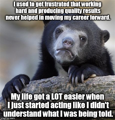 Just like all of my other co-workers! | I used to get frustrated that working hard and producing quality results never helped in moving my career forward. My life got a LOT easier  | image tagged in memes,confession bear | made w/ Imgflip meme maker