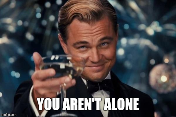 Leonardo Dicaprio Cheers Meme | YOU AREN'T ALONE | image tagged in memes,leonardo dicaprio cheers | made w/ Imgflip meme maker