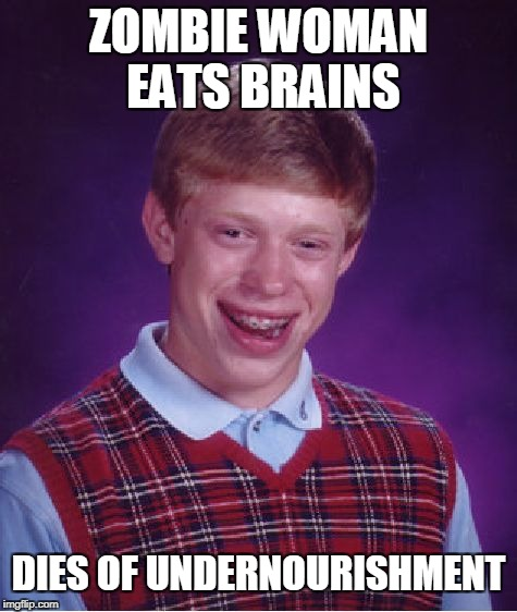 Bad Luck Brian Meme | ZOMBIE WOMAN EATS BRAINS DIES OF UNDERNOURISHMENT | image tagged in memes,bad luck brian | made w/ Imgflip meme maker