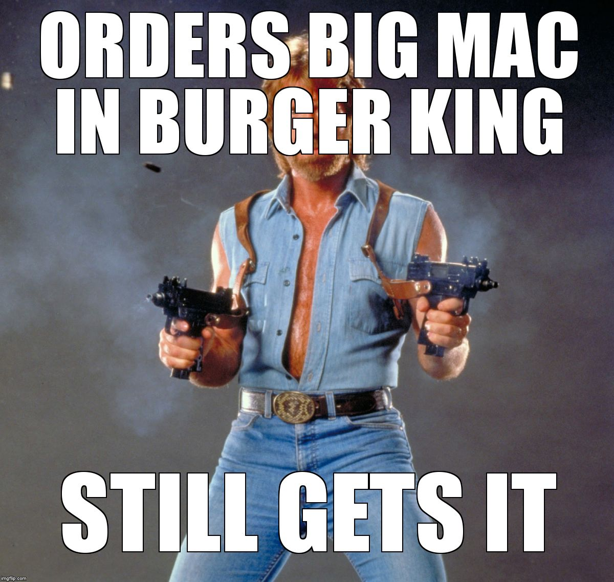 Chuck Norris Guns | ORDERS BIG MAC IN BURGER KING STILL GETS IT | image tagged in memes,chuck norris guns,chuck norris | made w/ Imgflip meme maker