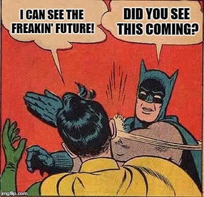 Batman Slapping Robin Meme | I CAN SEE THE FREAKIN' FUTURE! DID YOU SEE THIS COMING? | image tagged in memes,batman slapping robin | made w/ Imgflip meme maker