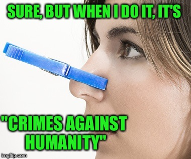 "SURE, BUT WHEN I DO IT, IT'S ""CRIMES AGAINST HUMANITY"" 