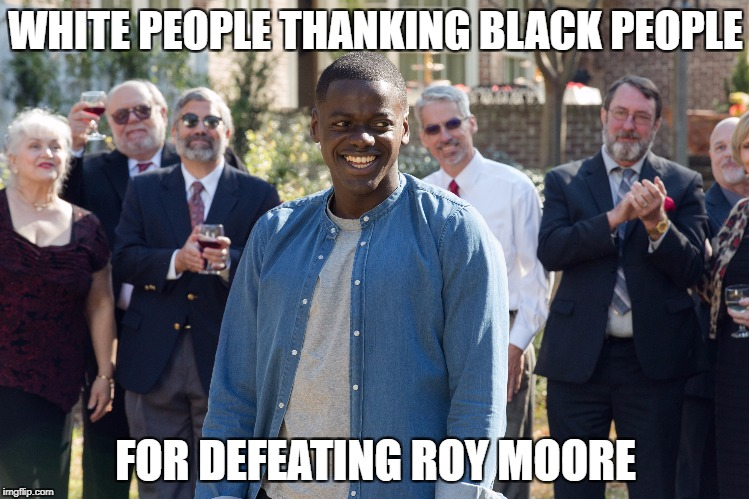 WHITE PEOPLE THANKING BLACK PEOPLE FOR DEFEATING ROY MOORE | image tagged in roy moore | made w/ Imgflip meme maker