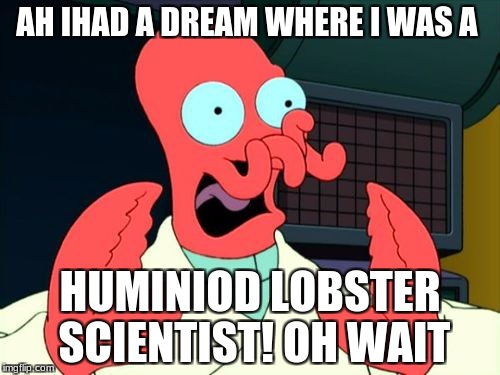 Futurama Zoidberg | AH IHAD A DREAM WHERE I WAS A HUMINIOD LOBSTER SCIENTIST! OH WAIT | image tagged in futurama zoidberg | made w/ Imgflip meme maker