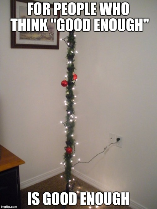 "Good enough! | FOR PEOPLE WHO THINK ""GOOD ENOUGH"" IS GOOD ENOUGH 