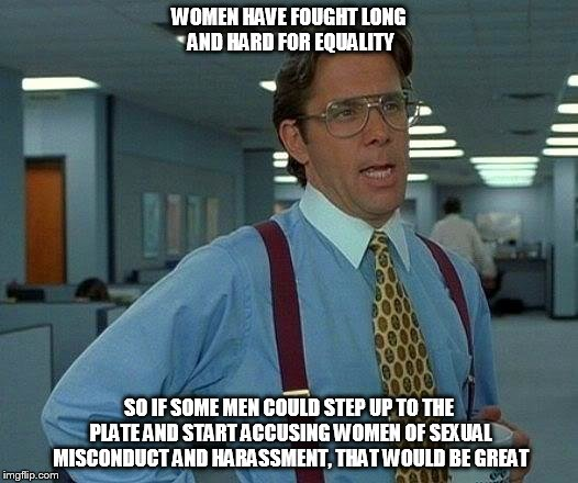 That Would Be Great Meme | WOMEN HAVE FOUGHT LONG AND HARD FOR EQUALITY SO IF SOME MEN COULD STEP UP TO THE PLATE AND START ACCUSING WOMEN OF SEXUAL MISCONDUCT AND HAR | image tagged in memes,that would be great | made w/ Imgflip meme maker