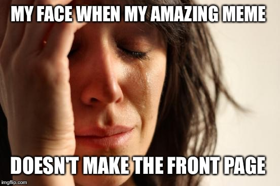 First World Problems Meme | MY FACE WHEN MY AMAZING MEME DOESN'T MAKE THE FRONT PAGE | image tagged in memes,first world problems | made w/ Imgflip meme maker
