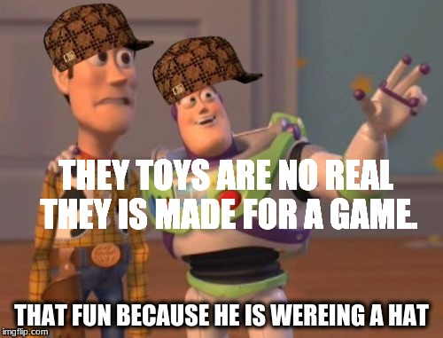 X, X Everywhere Meme | THEY TOYS ARE NO REAL THEY IS MADE FOR A GAME. THAT FUN BECAUSE HE IS WEREING A HAT | image tagged in memes,x,x everywhere,x x everywhere,scumbag | made w/ Imgflip meme maker