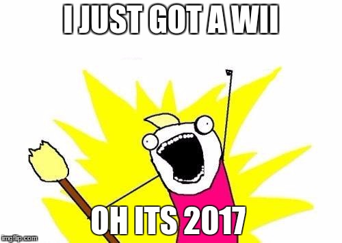 X All The Y Meme | I JUST GOT A WII OH ITS 2017 | image tagged in memes,x all the y | made w/ Imgflip meme maker