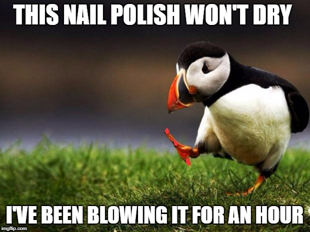 Unpopular Opinion Puffin Meme | THIS NAIL POLISH WON'T DRY I'VE BEEN BLOWING IT FOR AN HOUR | image tagged in memes,unpopular opinion puffin | made w/ Imgflip meme maker