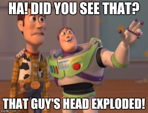 X, X Everywhere Meme | HA! DID YOU SEE THAT? THAT GUY'S HEAD EXPLODED! | image tagged in memes,x x everywhere | made w/ Imgflip meme maker