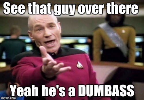 Picard Wtf Meme | See that guy over there Yeah he's a DUMBASS | image tagged in memes,picard wtf | made w/ Imgflip meme maker