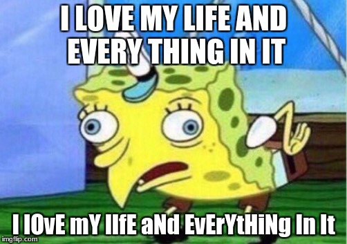 Mocking Spongebob Meme | I LOVE MY LIFE AND EVERY THING IN IT I lOvE mY lIfE aNd EvErYtHiNg In It | image tagged in mocking spongebob | made w/ Imgflip meme maker