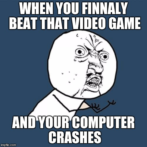 Y U No Meme | WHEN YOU FINNALY BEAT THAT VIDEO GAME AND YOUR COMPUTER CRASHES | image tagged in memes,y u no | made w/ Imgflip meme maker