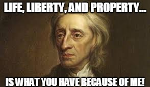 LIFE, LIBERTY, AND PROPERTY... IS WHAT YOU HAVE BECAUSE OF ME! | image tagged in john | made w/ Imgflip meme maker
