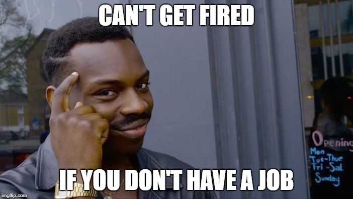 Think about it | CAN'T GET FIRED IF YOU DON'T HAVE A JOB | image tagged in roll safe think about it,memes | made w/ Imgflip meme maker