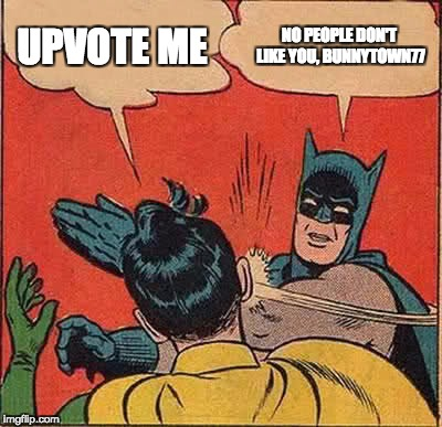 Batman Slapping Robin Meme | UPVOTE ME NO PEOPLE DON'T LIKE YOU, BUNNYTOWN77 | image tagged in memes,batman slapping robin | made w/ Imgflip meme maker