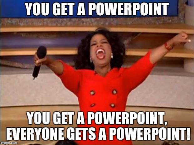 Oprah You Get A Meme | YOU GET A POWERPOINT YOU GET A POWERPOINT, EVERYONE GETS A POWERPOINT! | image tagged in memes,oprah you get a | made w/ Imgflip meme maker