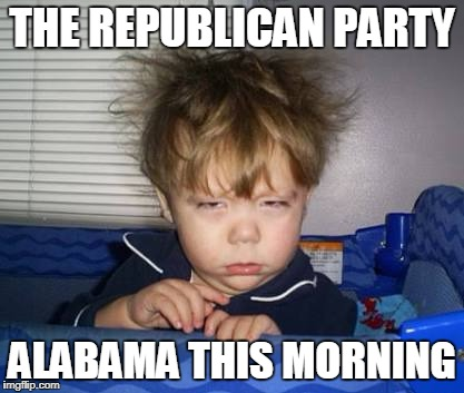 Give us Better Candidates Please | THE REPUBLICAN PARTY ALABAMA THIS MORNING | image tagged in wake up | made w/ Imgflip meme maker