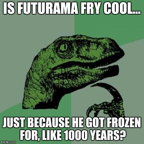 Philosoraptor Meme | IS FUTURAMA FRY COOL... JUST BECAUSE HE GOT FROZEN FOR, LIKE 1000 YEARS? | image tagged in memes,philosoraptor | made w/ Imgflip meme maker