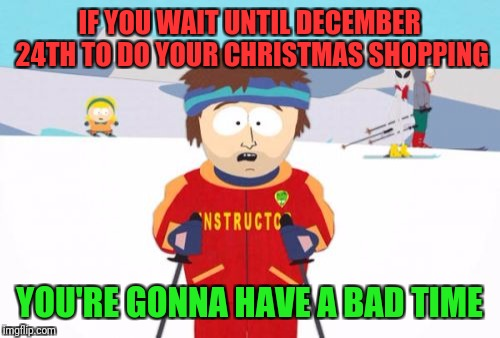 Super Cool Ski Instructor Meme | IF YOU WAIT UNTIL DECEMBER 24TH TO DO YOUR CHRISTMAS SHOPPING YOU'RE GONNA HAVE A BAD TIME | image tagged in memes,super cool ski instructor | made w/ Imgflip meme maker