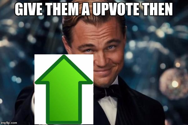 Leonardo Dicaprio Cheers Meme | GIVE THEM A UPVOTE THEN | image tagged in memes,leonardo dicaprio cheers | made w/ Imgflip meme maker