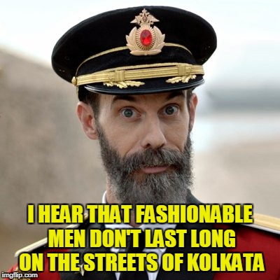 I HEAR THAT FASHIONABLE MEN DON'T LAST LONG ON THE STREETS OF KOLKATA | made w/ Imgflip meme maker