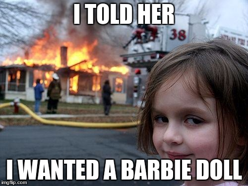 Disaster Girl Meme | I TOLD HER I WANTED A BARBIE DOLL | image tagged in memes,disaster girl | made w/ Imgflip meme maker