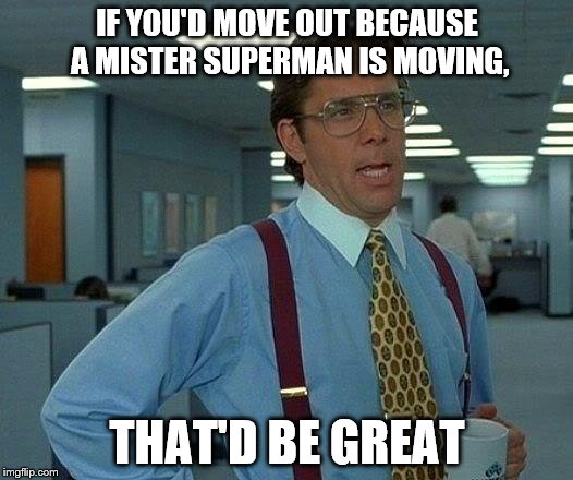 That Would Be Great Meme | IF YOU'D MOVE OUT BECAUSE A MISTER SUPERMAN IS MOVING, THAT'D BE GREAT | image tagged in memes,that would be great | made w/ Imgflip meme maker