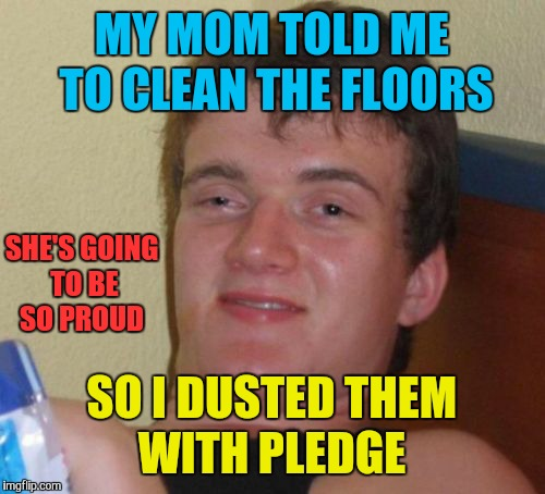 10 Guy Meme | MY MOM TOLD ME TO CLEAN THE FLOORS SO I DUSTED THEM WITH PLEDGE SHE'S GOING TO BE SO PROUD | image tagged in memes,10 guy,pledge,cleaning,funny | made w/ Imgflip meme maker