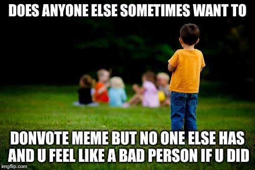 left out | DOES ANYONE ELSE SOMETIMES WANT TO DONVOTE MEME BUT NO ONE ELSE HAS AND U FEEL LIKE A BAD PERSON IF U DID | image tagged in left out | made w/ Imgflip meme maker