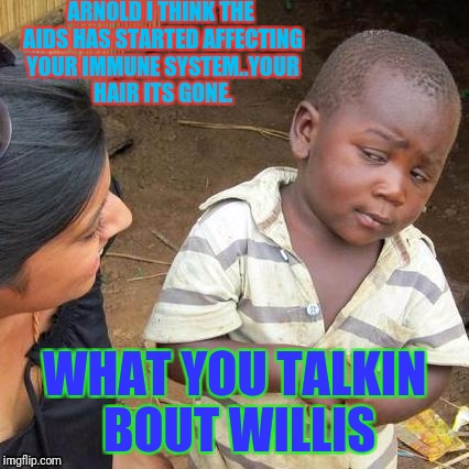 Third World Skeptical Kid Meme | ARNOLD I THINK THE AIDS HAS STARTED AFFECTING YOUR IMMUNE SYSTEM..YOUR HAIR ITS GONE. WHAT YOU TALKIN BOUT WILLIS | image tagged in memes,third world skeptical kid | made w/ Imgflip meme maker