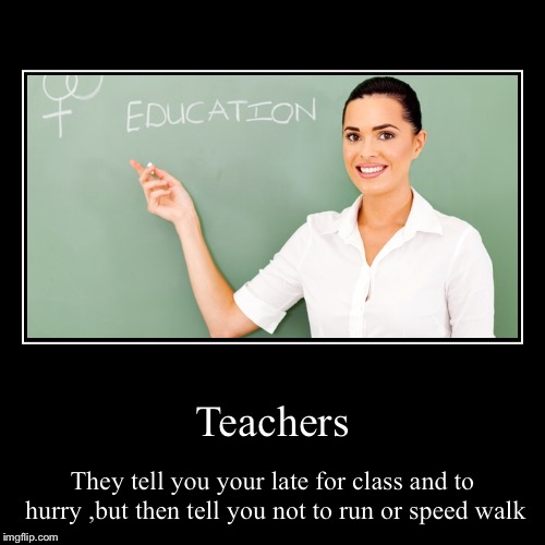 Teachers | They tell you your late for class and to hurry ,but then tell you not to run or speed walk | image tagged in funny,demotivationals | made w/ Imgflip demotivational maker