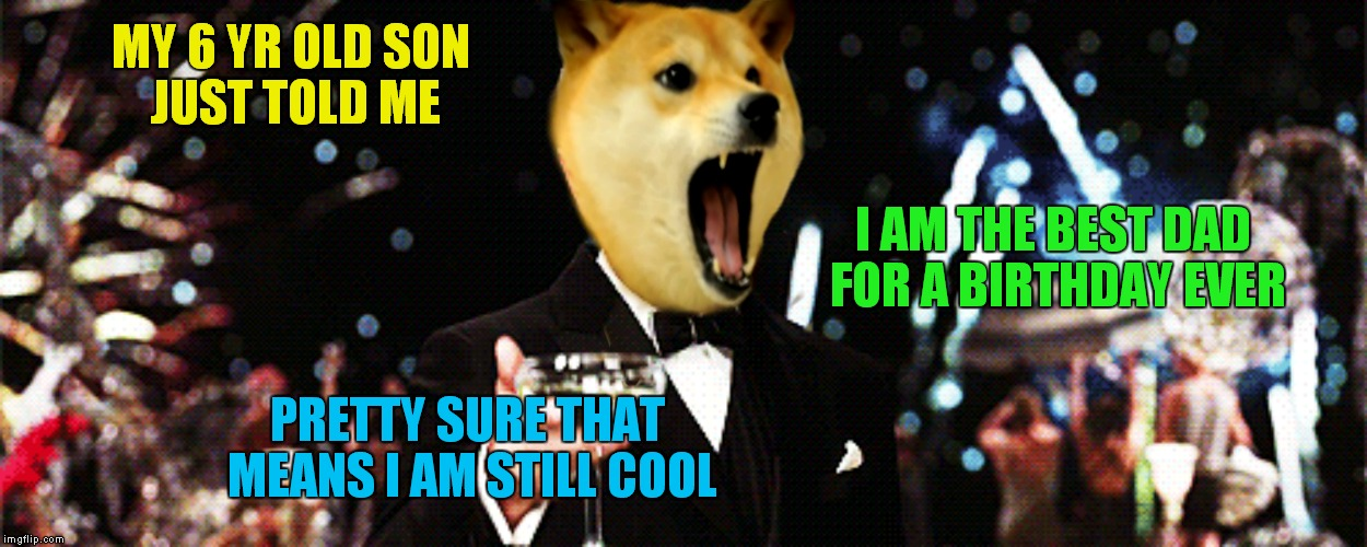 It's the little things in life that make us realize how good we have it...! | MY 6 YR OLD SON JUST TOLD ME I AM THE BEST DAD FOR A BIRTHDAY EVER PRETTY SURE THAT MEANS I AM STILL COOL | image tagged in doge,cheers,i love you this much,happy birthday,sucker | made w/ Imgflip meme maker