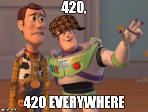 X, X Everywhere Meme | 420, 420 EVERYWHERE | image tagged in memes,x,x everywhere,x x everywhere,scumbag | made w/ Imgflip meme maker