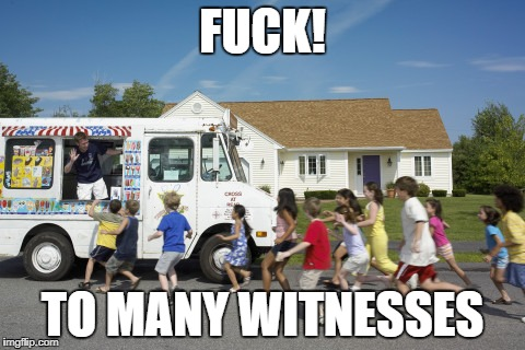 mr.icecreamy | F**K! TO MANY WITNESSES | image tagged in meme,hi,rape,funny,offensive,dumb | made w/ Imgflip meme maker