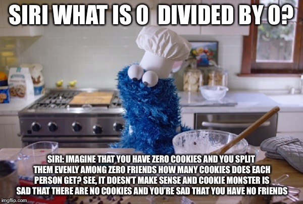 SIRI WHAT IS 0  DIVIDED BY 0? SIRI: IMAGINE THAT YOU HAVE ZERO COOKIES AND YOU SPLIT THEM EVENLY AMONG ZERO FRIENDS HOW MANY COOKIES DOES EA | image tagged in cookie monster siri | made w/ Imgflip meme maker