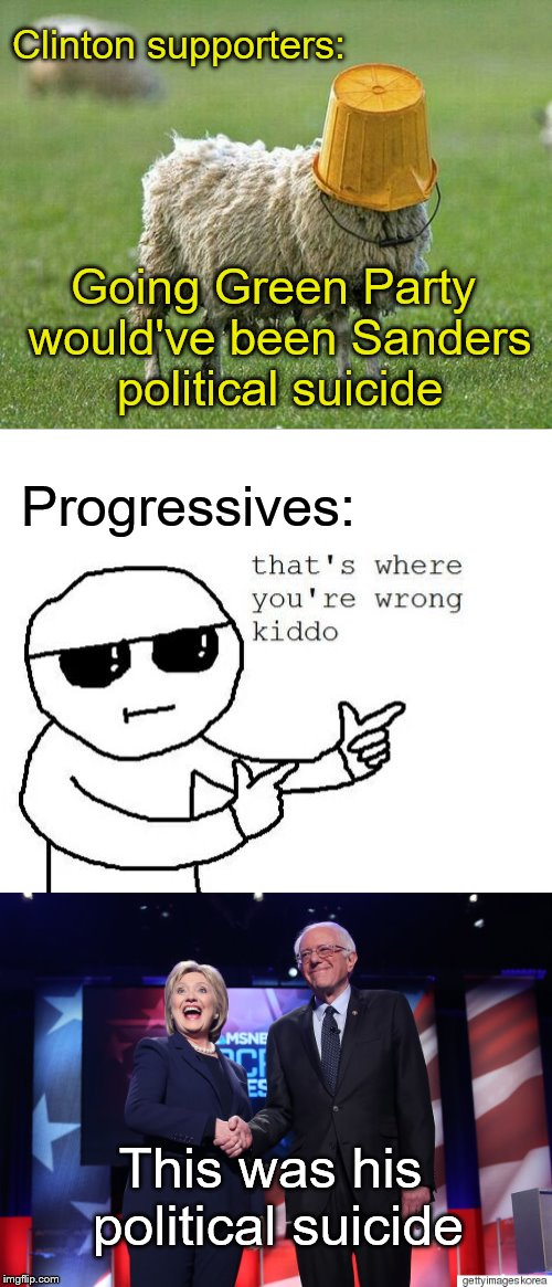 Clinton supporters: Going Green Party would've been Sanders political suicide Progressives: This was his political suicide | image tagged in hillary supporters,green party,bernie sanders,progressives,that's where you're wrong kiddo | made w/ Imgflip meme maker