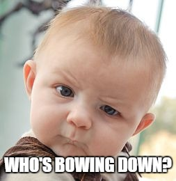 Skeptical Baby Meme | WHO'S BOWING DOWN? | image tagged in memes,skeptical baby | made w/ Imgflip meme maker